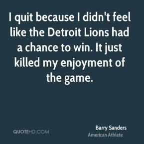 Barry Sanders - I quit because I didn't feel like the Detroit Lions ...