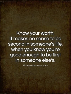Know your worth. It makes no sense to be second in someone's life ...