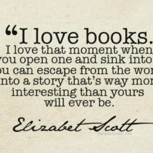 love books. I love that moment when you open one and sink into you ...