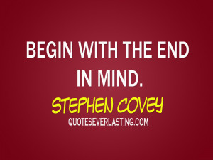 Begin with the end in mind. – Stephen Covey