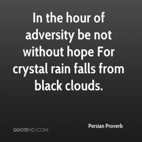 In the hour of adversity be not without hope For crystal rain falls ...