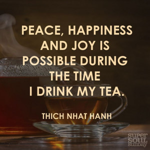 Peace, happiness and joy is possible during the time I drink my tea ...