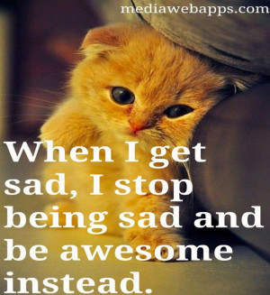 When I get sad, I stop being sad and be awesome instead. ~Barney ...
