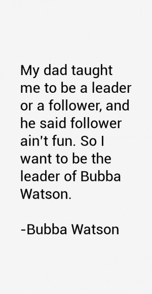follower ain 39 t fun So I want to be the leader of Bubba Watson