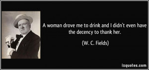 ... drink and I didn't even have the decency to thank her. - W. C. Fields