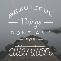 Beautiful things don't ask for attention More
