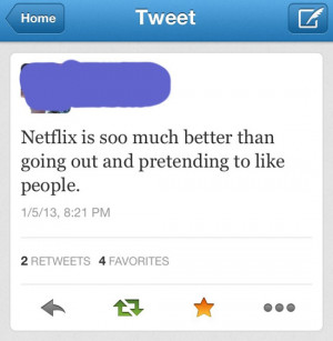Netflix is soo much better than going out and pretending to like ...