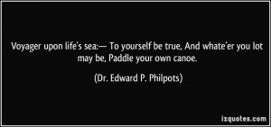 ... 'er you lot may be, Paddle your own canoe. - Dr. Edward P. Philpots
