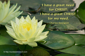 ... need for CHRIST; I have a great CHRIST for my need. ~ Charles Spurgeon