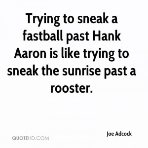 Trying to sneak a fastball past Hank Aaron is like trying to sneak the ...
