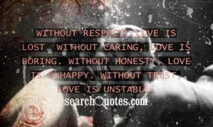 Without respect, love is lost. Without caring, love is boring. Without ...