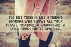 The best thing in life is finding someone who knows all your flaws and ...