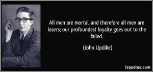 All men are mortal, and therefore all men are losers; our profoundest ...
