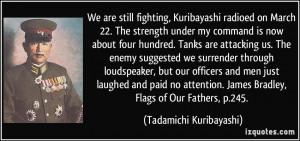 We are still fighting, Kuribayashi radioed on March 22. The strength ...