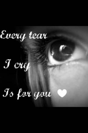 Every tear I cry is for you