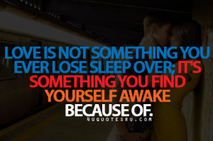 Love Is Not Something You Ever Lose Sleep Over, It's Something You ...
