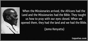 arrived, the Africans had the Land and the Missionaries had the Bible ...