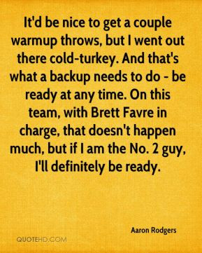 Aaron Rodgers - It'd be nice to get a couple warmup throws, but I went ...