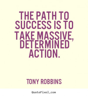 ... path to success is to take massive, determined action. - Success quote