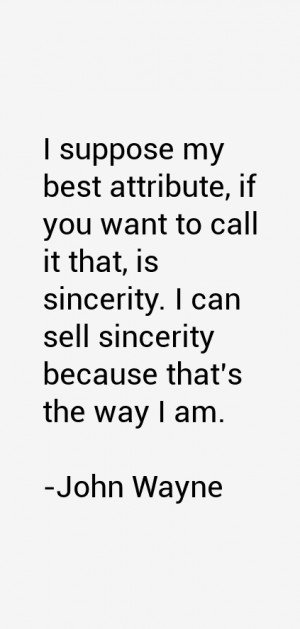 suppose my best attribute, if you want to call it that, is sincerity ...