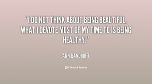 ... being beautiful. What I devote most of my time to is being healthy