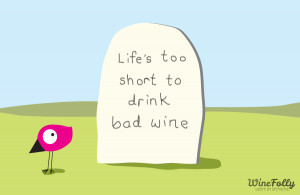 Life is too short to drink bad wine.""
