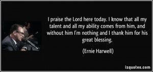 praise the Lord here today. I know that all my talent and all my ...