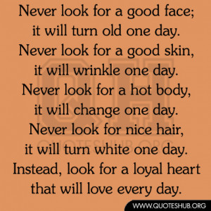 Never look for a good face, it will turn old one day