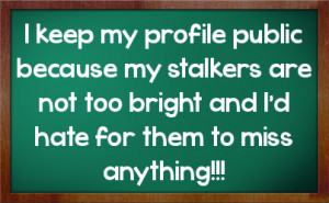 ... my profile public because my stalkers are not too bright and I