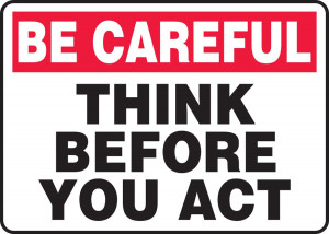 Careful Think Before You Act
