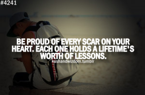 Be proud of every scar on your heart. Each one holds a lifetime's ...