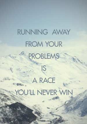 running away from your problems is a race you'll never winLife Quotes ...