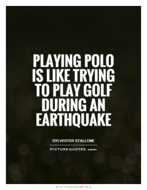 ... polo is like trying to play golf during an earthquake Picture Quote #1