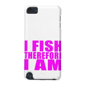 Funny Girl Fishing Quotes : I Fish Therefore I am