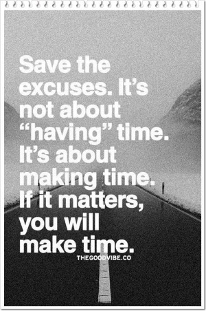 making time. If it matters, you will make time.