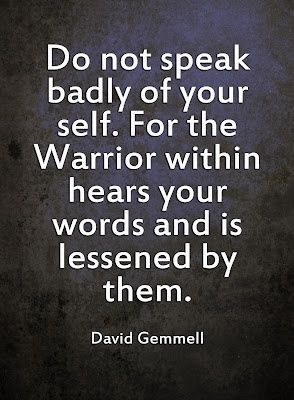 Do not speak badly of yourself. For the Warrior within hears your ...