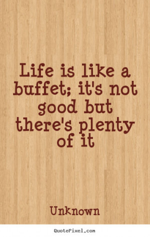 Life is like a buffet; it's not good but there's plenty of it Unknown ...
