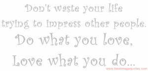 Don't waste your life trying to impress other people. Do what you love ...