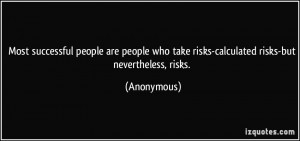 ... who take risks-calculated risks-but nevertheless, risks. - Anonymous