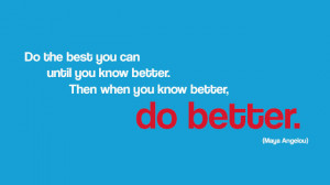 "... know better. Then when you know better, do better."" - Maya Angelou P"