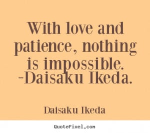 Quotes about love - With love and patience, nothing is impossible ...