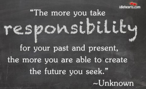 The more you take responsibility for your past and presentthe more you ...