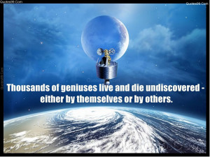Thousands of geniuses live and die undiscovered - either by themselves ...