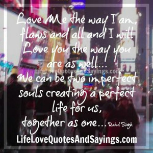 Love me the way I am flaws and all and I will love you the way you are ...