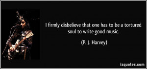 ... that one has to be a tortured soul to write good music. - P. J. Harvey
