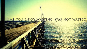 Time You Enjoy Wasting Was Not Wasted - Time Quote