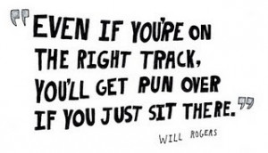 Even if you're on the right track, you'll get run over if you just sit ...