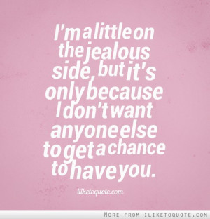 jealous side, but it's only because I don't want anyone else to get ...