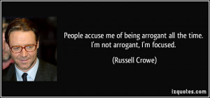 ... arrogant all the time. I'm not arrogant, I'm focused. - Russell Crowe