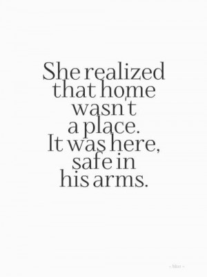 ... realized that home wasn't a place. it was here, safe in his arms
